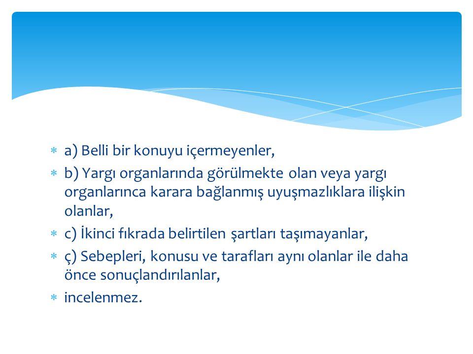  a) Belli bir konuyu içermeyenler,  b) Yargı organlarında görülmekte olan veya yargı organlarınca karara bağlanmış uyuşmazlıklara ilişkin olanlar,  c) İkinci fıkrada belirtilen şartları taşımayanlar,  ç) Sebepleri, konusu ve tarafları aynı olanlar ile daha önce sonuçlandırılanlar,  incelenmez.