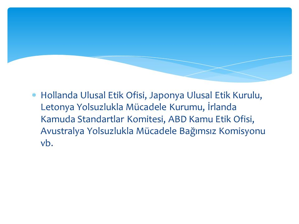  Hollanda Ulusal Etik Ofisi, Japonya Ulusal Etik Kurulu, Letonya Yolsuzlukla Mücadele Kurumu, İrlanda Kamuda Standartlar Komitesi, ABD Kamu Etik Ofisi, Avustralya Yolsuzlukla Mücadele Bağımsız Komisyonu vb.