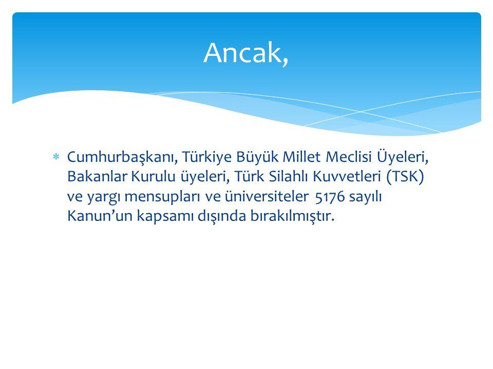  Cumhurbaşkanı, Türkiye Büyük Millet Meclisi Üyeleri, Bakanlar Kurulu üyeleri, Türk Silahlı Kuvvetleri (TSK) ve yargı mensupları ve üniversiteler 5176 sayılı Kanun'un kapsamı dışında bırakılmıştır.