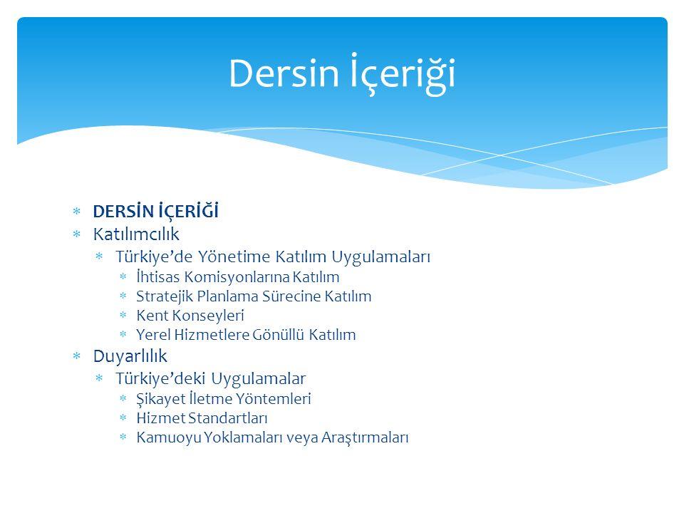  DERSİN İÇERİĞİ  Katılımcılık  Türkiye'de Yönetime Katılım Uygulamaları  İhtisas Komisyonlarına Katılım  Stratejik Planlama Sürecine Katılım  Kent Konseyleri  Yerel Hizmetlere Gönüllü Katılım  Duyarlılık  Türkiye'deki Uygulamalar  Şikayet İletme Yöntemleri  Hizmet Standartları  Kamuoyu Yoklamaları veya Araştırmaları Dersin İçeriği