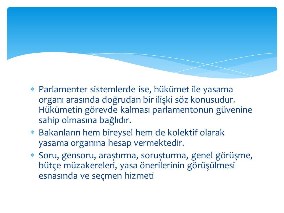  Parlamenter sistemlerde ise, hükümet ile yasama organı arasında doğrudan bir ilişki söz konusudur. Hükümetin görevde kalması parlamentonun güvenine