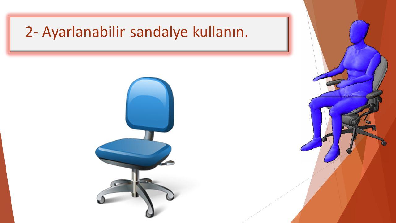 2- Ayarlanabilir sandalye kullanın.