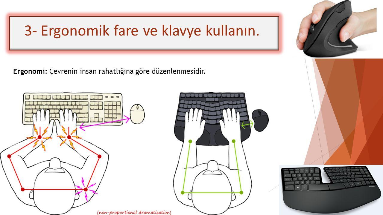 3- Ergonomik fare ve klavye kullanın. Ergonomi: Çevrenin insan rahatlığına göre düzenlenmesidir.