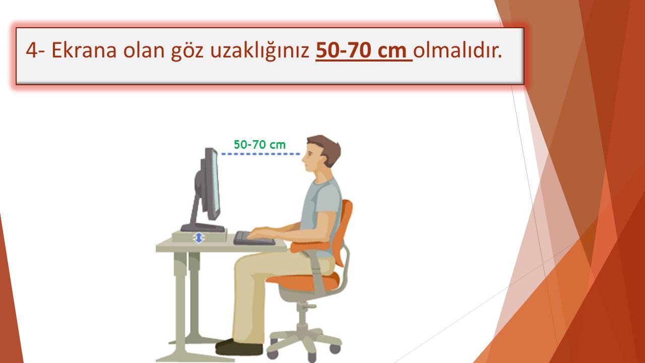 4- Ekrana olan göz uzaklığınız 50-70 cm olmalıdır. 50-70 cm