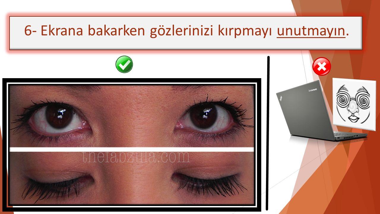 6- Ekrana bakarken gözlerinizi kırpmayı unutmayın.
