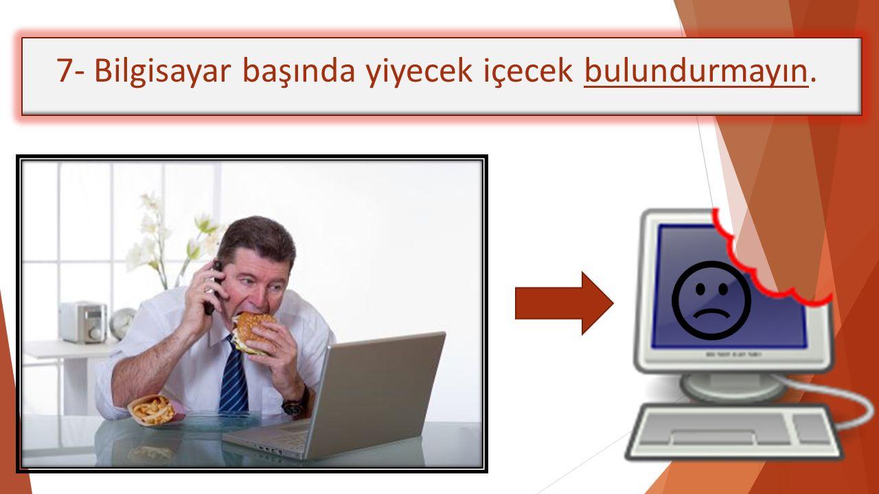 7- Bilgisayar başında yiyecek içecek bulundurmayın.