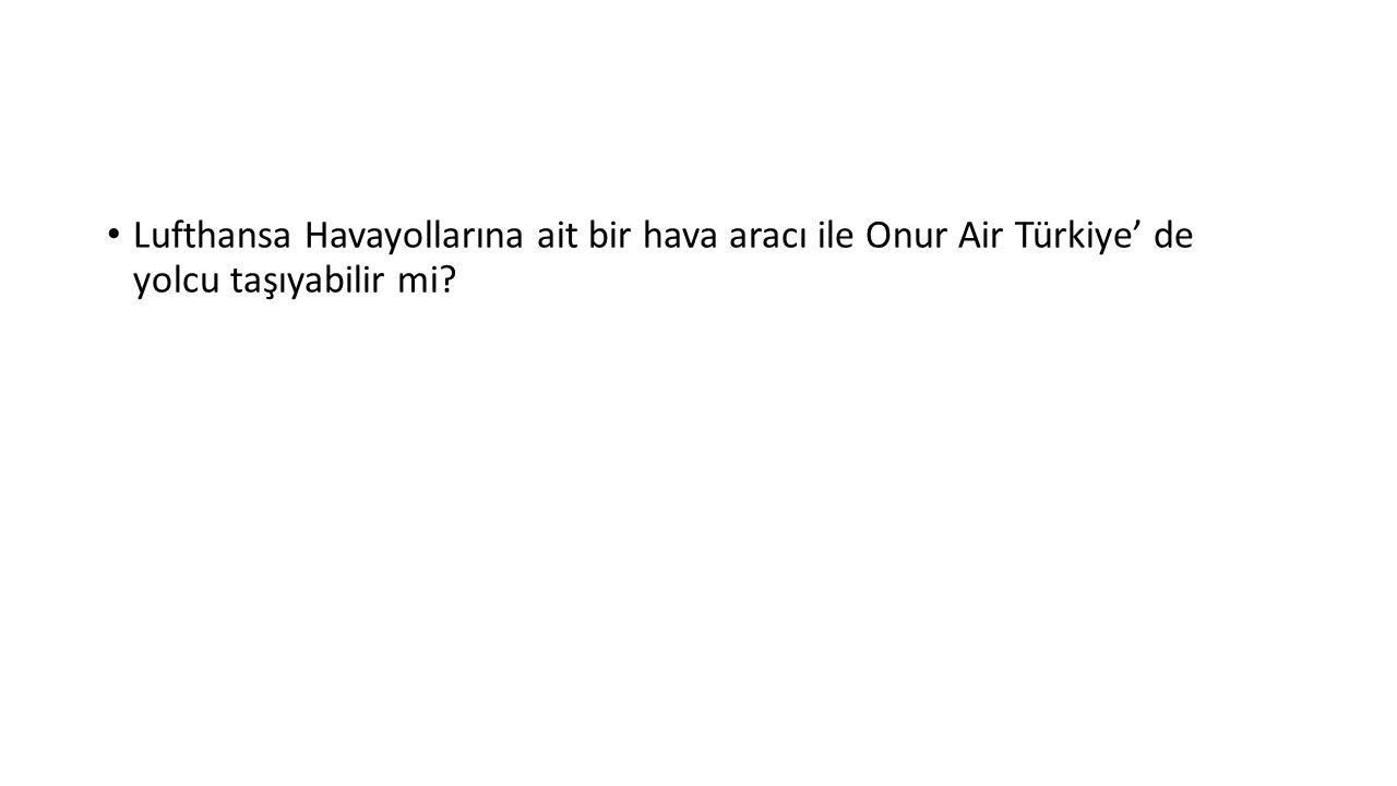 Lufthansa Havayollarına ait bir hava aracı ile Onur Air Türkiye' de yolcu taşıyabilir mi?