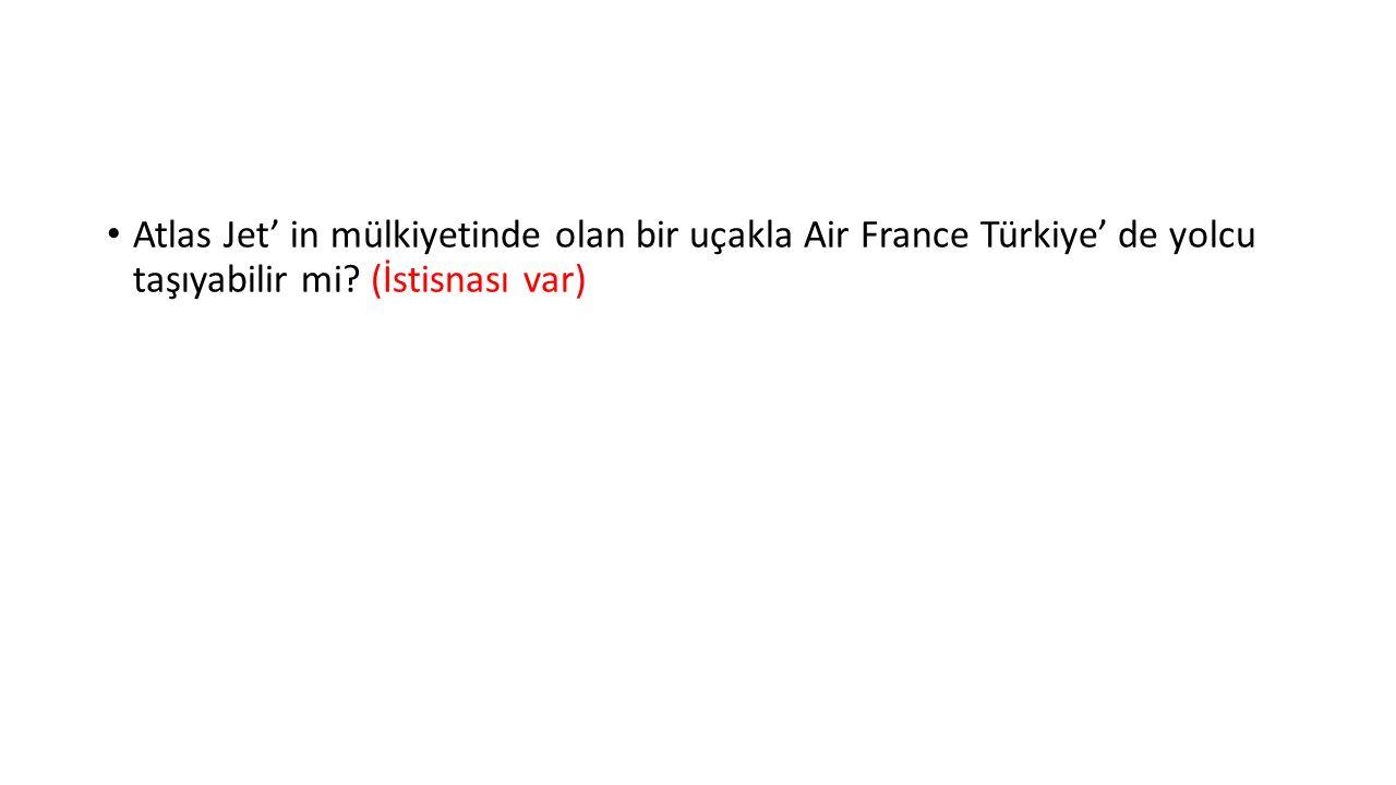 Atlas Jet' in mülkiyetinde olan bir uçakla Air France Türkiye' de yolcu taşıyabilir mi.