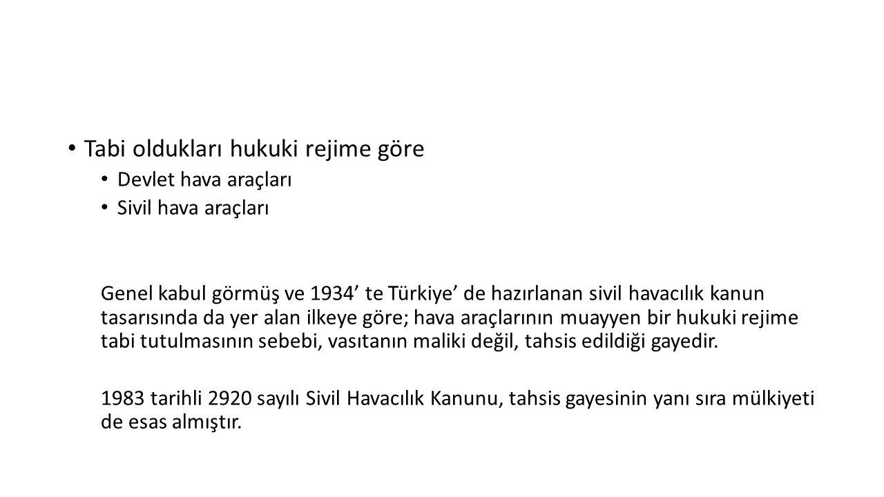 Tabi oldukları hukuki rejime göre Devlet hava araçları Sivil hava araçları Genel kabul görmüş ve 1934' te Türkiye' de hazırlanan sivil havacılık kanun tasarısında da yer alan ilkeye göre; hava araçlarının muayyen bir hukuki rejime tabi tutulmasının sebebi, vasıtanın maliki değil, tahsis edildiği gayedir.