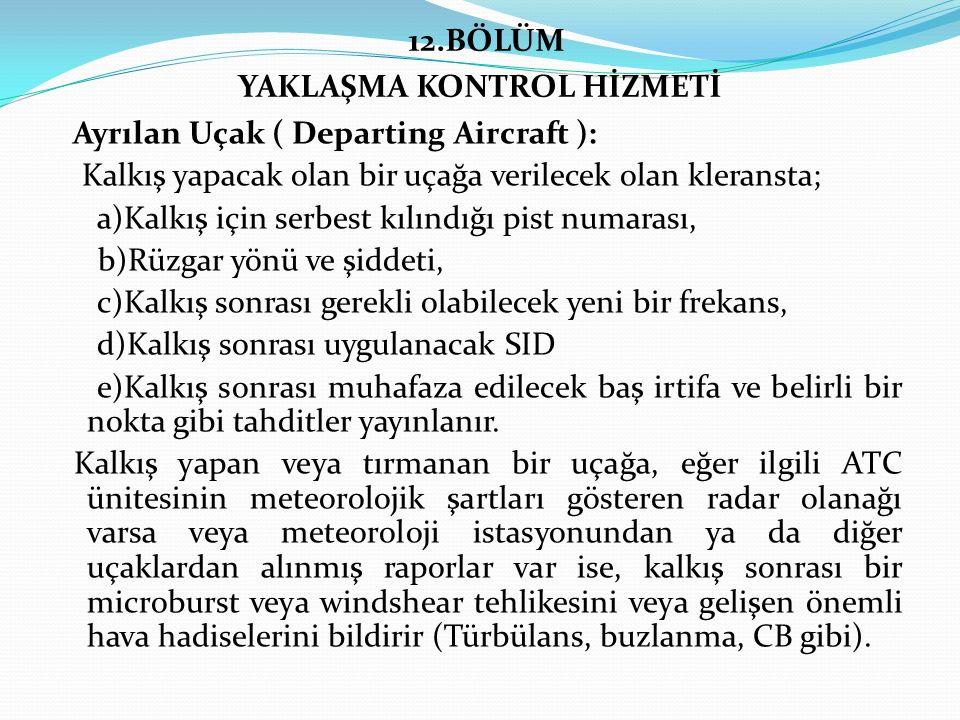 12.BÖLÜM YAKLAŞMA KONTROL HİZMETİ Ayrılan Uçak ( Departing Aircraft ): Kalkış yapacak olan bir uçağa verilecek olan kleransta; a)Kalkış için serbest kılındığı pist numarası, b)Rüzgar yönü ve şiddeti, c)Kalkış sonrası gerekli olabilecek yeni bir frekans, d)Kalkış sonrası uygulanacak SID e)Kalkış sonrası muhafaza edilecek baş irtifa ve belirli bir nokta gibi tahditler yayınlanır.