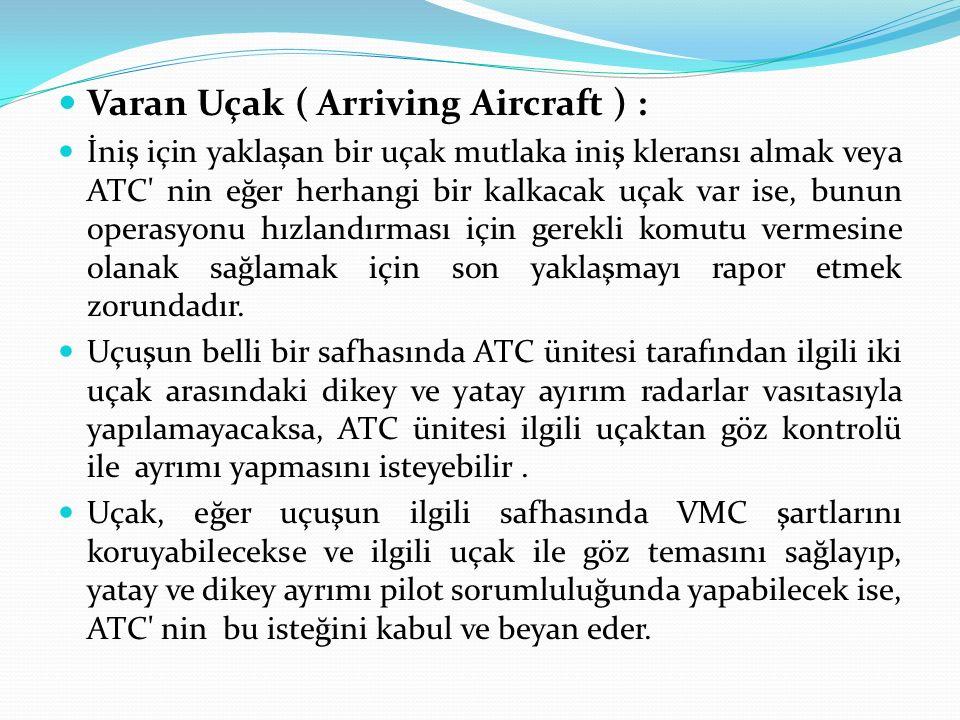 Varan Uçak ( Arriving Aircraft ) : İniş için yaklaşan bir uçak mutlaka iniş kleransı almak veya ATC nin eğer herhangi bir kalkacak uçak var ise, bunun operasyonu hızlandırması için gerekli komutu vermesine olanak sağlamak için son yaklaşmayı rapor etmek zorundadır.