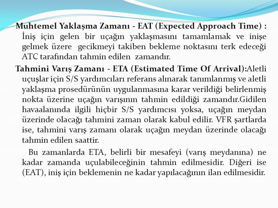 Muhtemel Yaklaşma Zamanı - EAT (Expected Approach Time) : İniş için gelen bir uçağın yaklaşmasını tamamlamak ve inişe gelmek üzere gecikmeyi takiben bekleme noktasını terk edeceği ATC tarafından tahmin edilen zamandır.