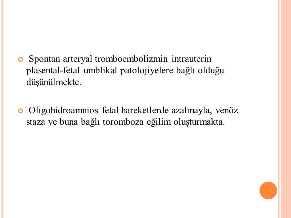 Spontan arteryal tromboembolizmin intrauterin plasental-fetal umblikal patolojiyelere bağlı olduğu düşünülmekte. Oligohidroamnios fetal hareketlerde a