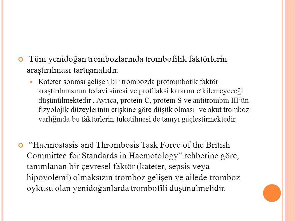 Tüm yenidoğan trombozlarında trombofilik faktörlerin araştırılması tartışmalıdır. Kateter sonrası gelişen bir trombozda protrombotik faktör araştırılm