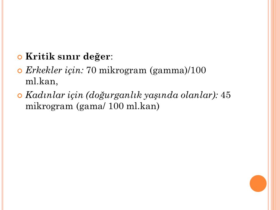 Kritik sınır değer : Erkekler için: 70 mikrogram (gamma)/100 ml.kan, Kadınlar için (doğurganlık yaşında olanlar): 45 mikrogram (gama/ 100 ml.kan)