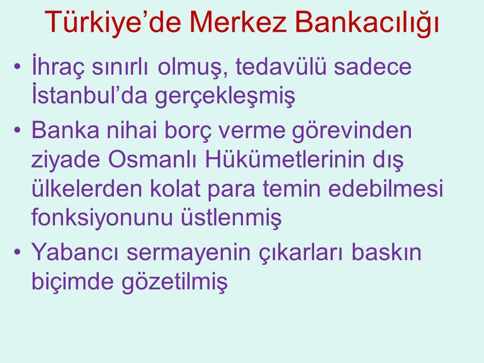 Türkiye'de Merkez Bankacılığı İhraç sınırlı olmuş, tedavülü sadece İstanbul'da gerçekleşmiş Banka nihai borç verme görevinden ziyade Osmanlı Hükümetle