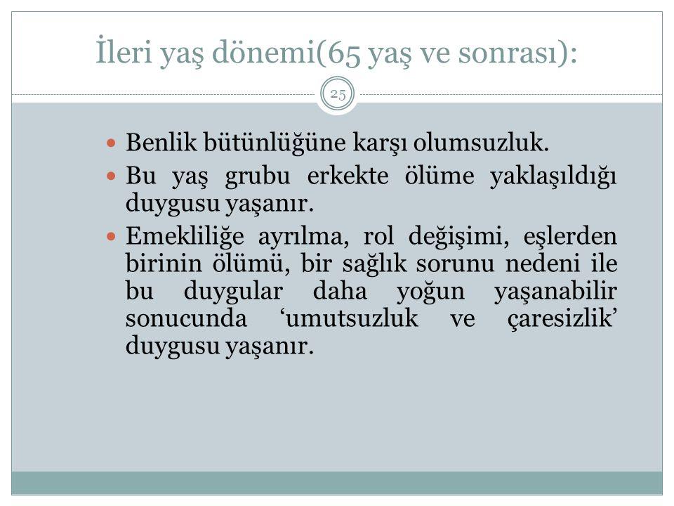 İleri yaş dönemi(65 yaş ve sonrası): 25 Benlik bütünlüğüne karşı olumsuzluk.