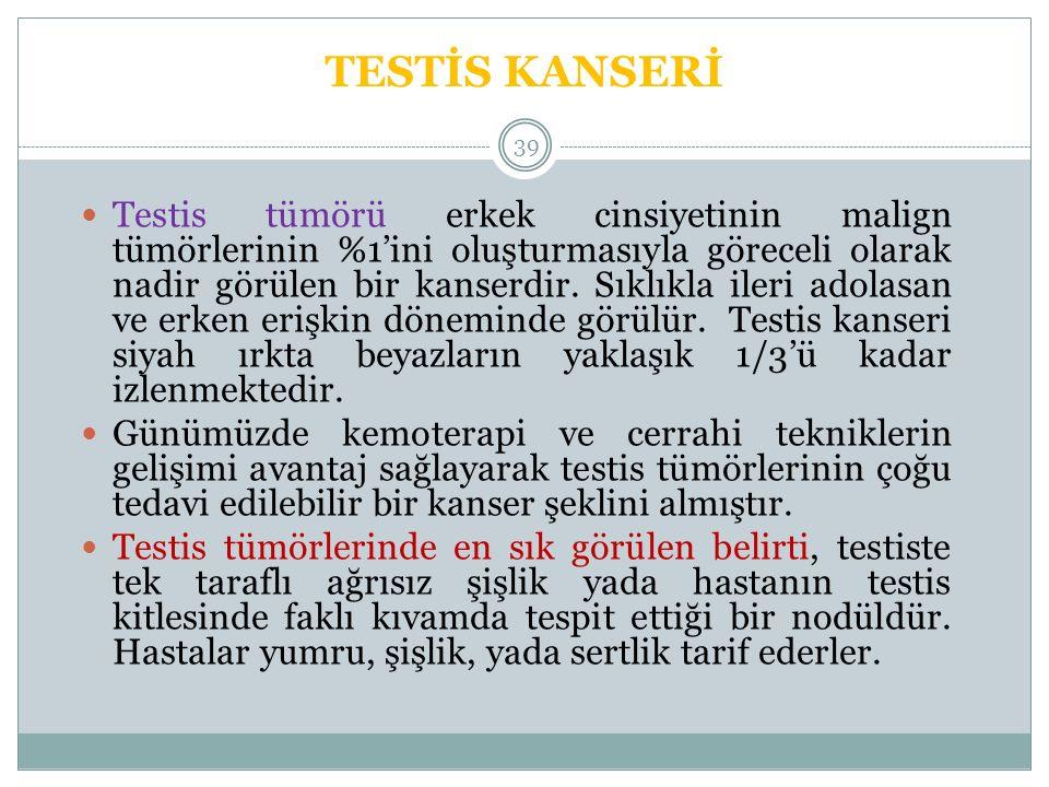 TESTİS KANSERİ 39 Testis tümörü erkek cinsiyetinin malign tümörlerinin %1'ini oluşturmasıyla göreceli olarak nadir görülen bir kanserdir.