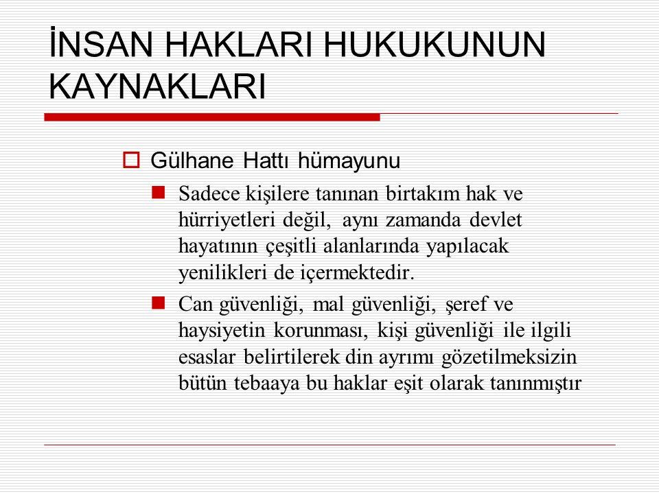 İNSAN HAKLARI HUKUKUNUN KAYNAKLARI  Gülhane Hattı hümayunu Sadece kişilere tanınan birtakım hak ve hürriyetleri değil, aynı zamanda devlet hayatının