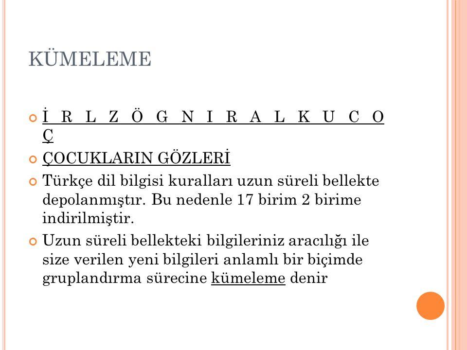 KÜMELEME İ R L Z Ö G N I R A L K U C O Ç ÇOCUKLARIN GÖZLERİ Türkçe dil bilgisi kuralları uzun süreli bellekte depolanmıştır. Bu nedenle 17 birim 2 bir