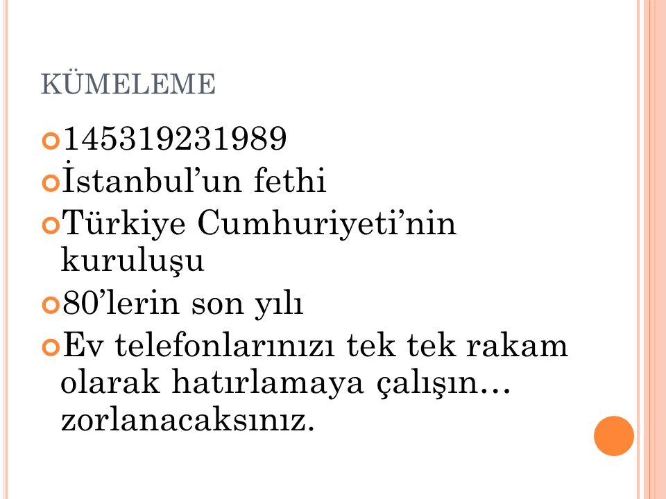 KÜMELEME 145319231989 İstanbul'un fethi Türkiye Cumhuriyeti'nin kuruluşu 80'lerin son yılı Ev telefonlarınızı tek tek rakam olarak hatırlamaya çalışın