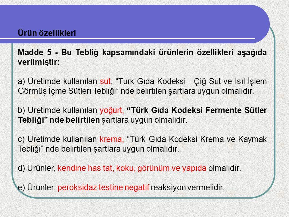 """Ürün özellikleri Madde 5 - Bu Tebliğ kapsamındaki ürünlerin özellikleri aşağıda verilmiştir: a) Üretimde kullanılan süt, """"Türk Gıda Kodeksi - Çiğ Süt"""