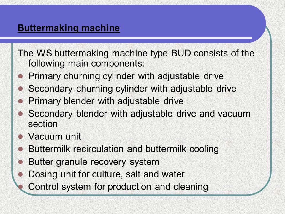 Buttermaking machine The WS buttermaking machine type BUD consists of the following main components: Primary churning cylinder with adjustable drive S