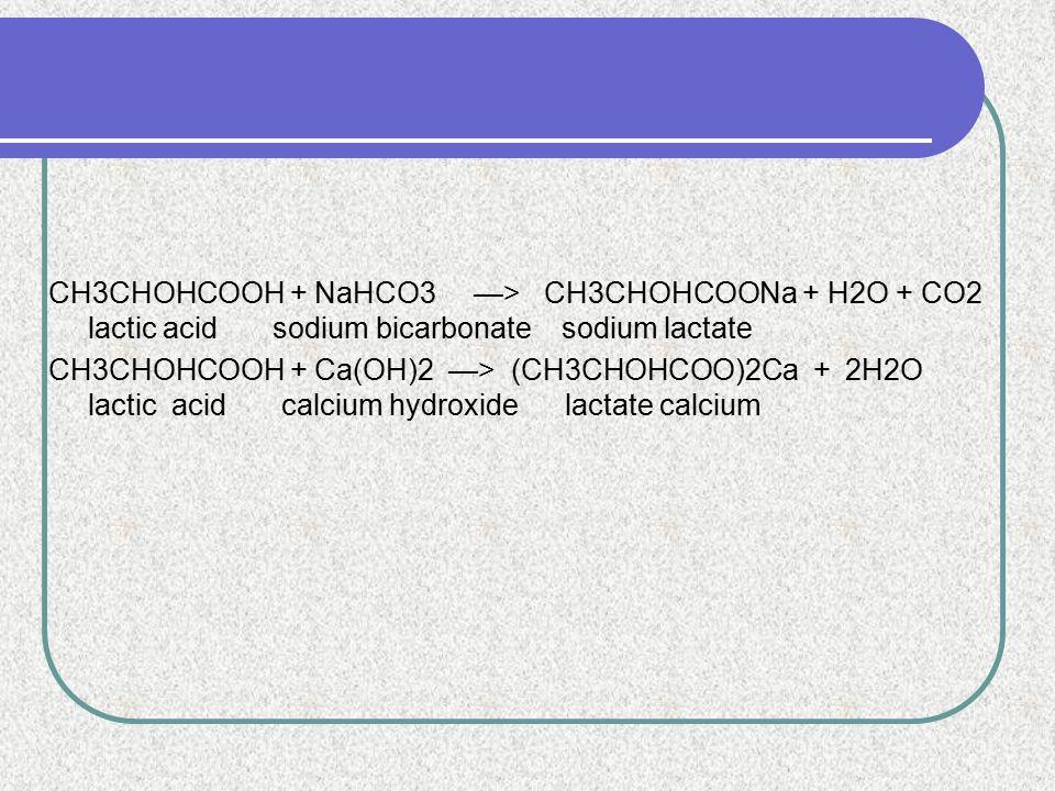 CH3CHOHCOOH + NaHCO3 —> CH3CHOHCOONa + H2O + CO2 lactic acid sodium bicarbonate sodium lactate CH3CHOHCOOH + Ca(OH)2 —> (CH3CHOHCOO)2Ca + 2H2O lactic acid calcium hydroxide lactate calcium