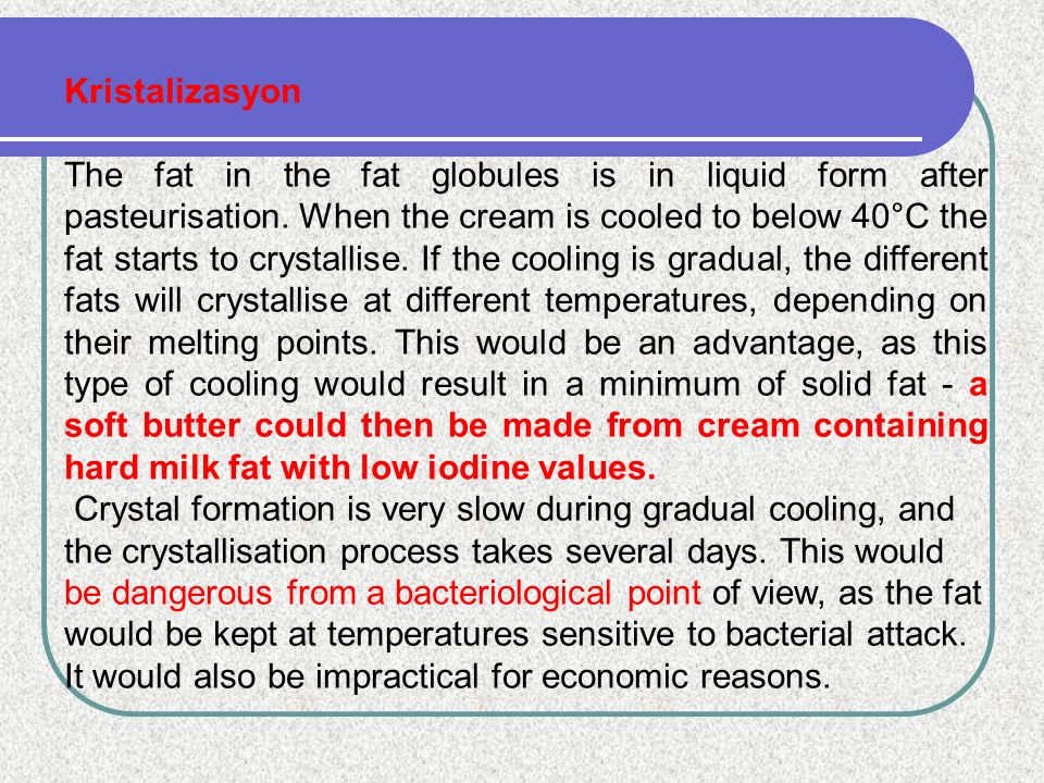 Kristalizasyon The fat in the fat globules is in liquid form after pasteurisation. When the cream is cooled to below 40°C the fat starts to crystallis