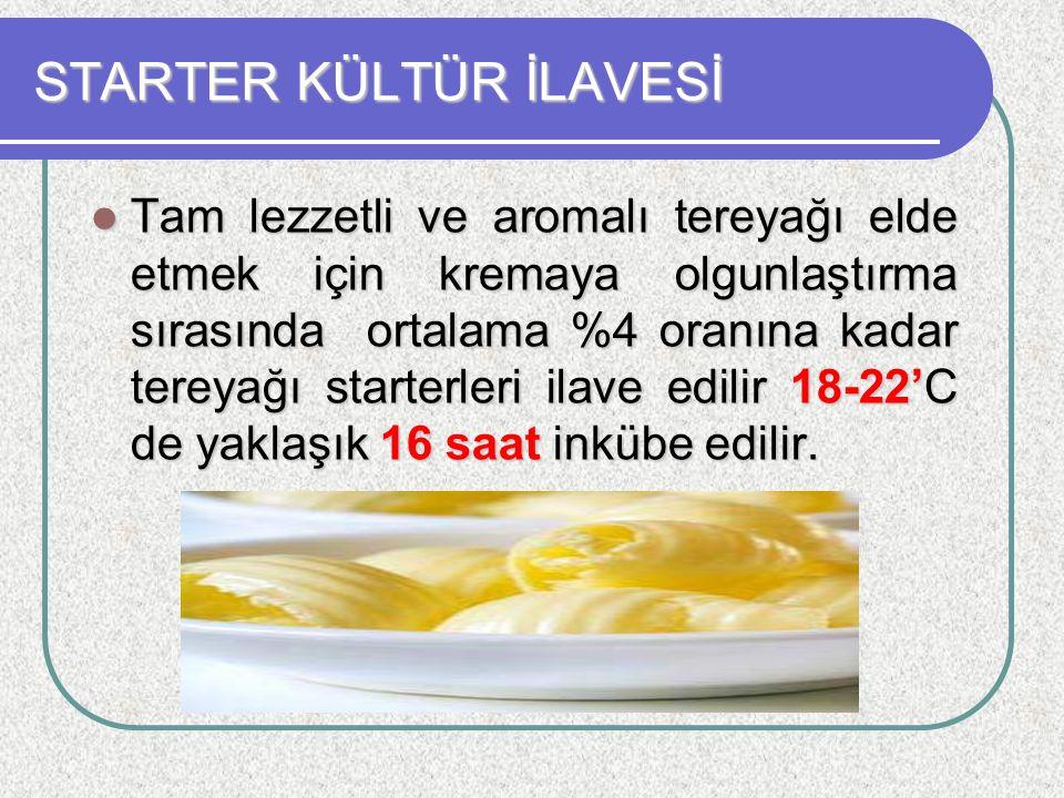 STARTER KÜLTÜR İLAVESİ Tam lezzetli ve aromalı tereyağı elde etmek için kremaya olgunlaştırma sırasında ortalama %4 oranına kadar tereyağı starterleri