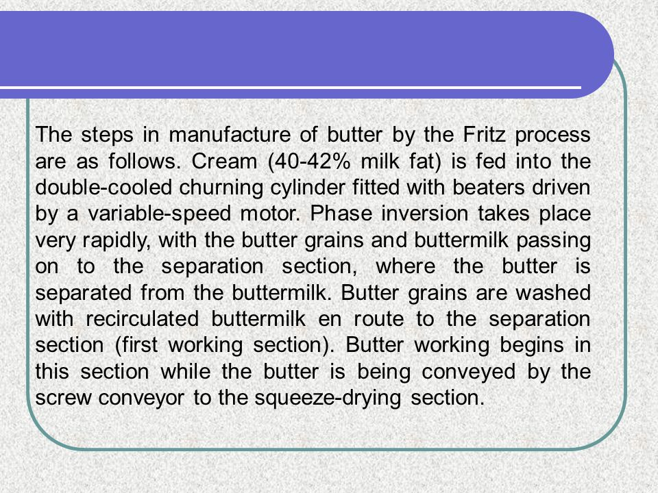 The steps in manufacture of butter by the Fritz process are as follows. Cream (40-42% milk fat) is fed into the double-cooled churning cylinder fitted