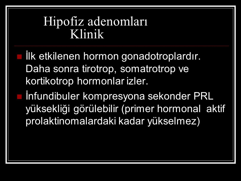 Hipofiz adenomları Klinik İlk etkilenen hormon gonadotroplardır. Daha sonra tirotrop, somatrotrop ve kortikotrop hormonlar izler. İnfundibuler kompres