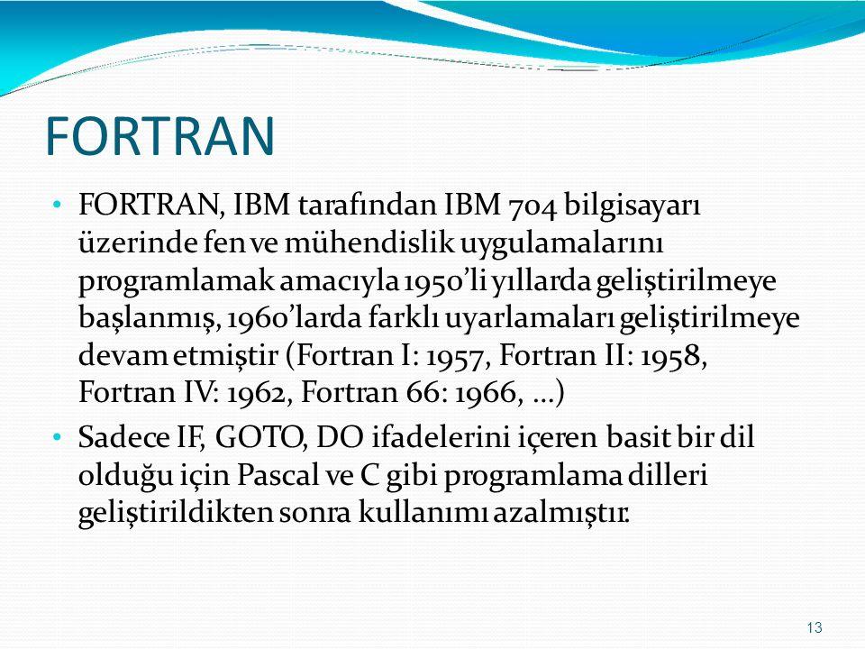 FORTRAN 13 FORTRAN, IBM tarafından IBM 704 bilgisayarı üzerinde fen ve mühendislik uygulamalarını programlamak amacıyla 1950'li yıllarda geliştirilmey