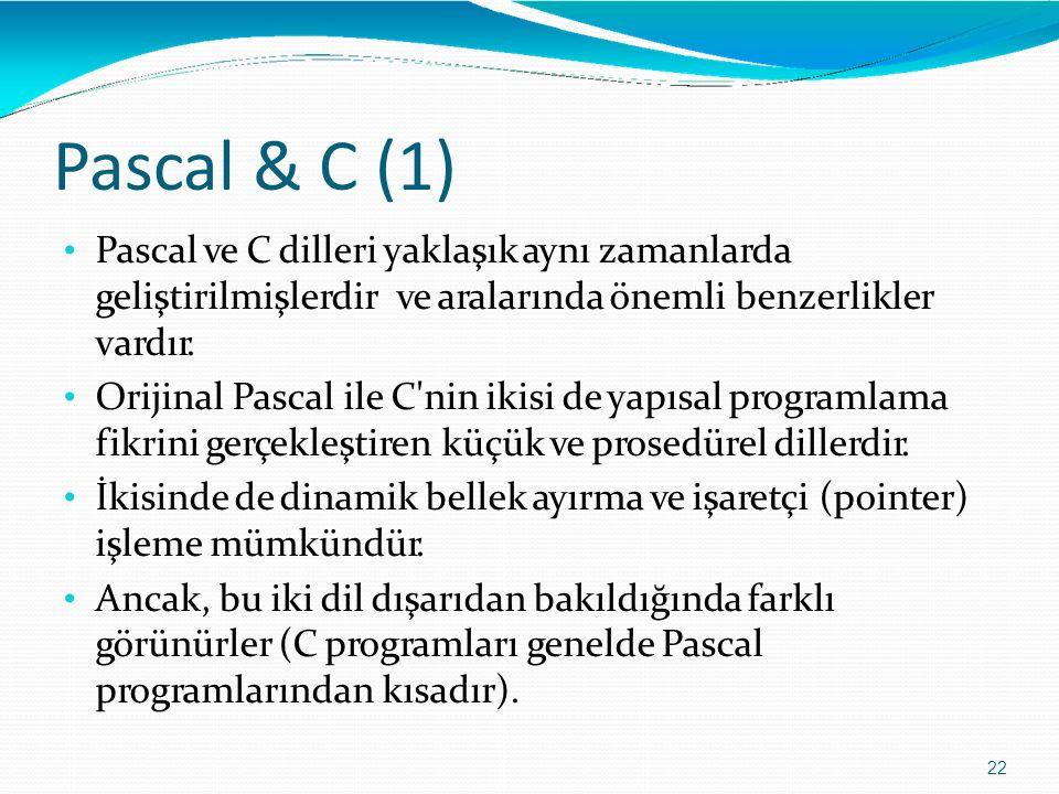 Pascal & C (1) 22 Pascal ve C dilleri yaklaşık aynı zamanlarda geliştirilmişlerdirve aralarında önemli benzerlikler vardır. Orijinal Pascal ile C'nin