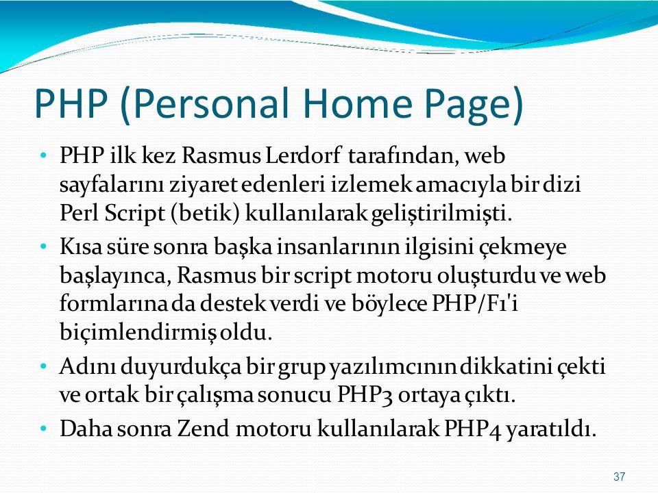 PHP (Personal Home Page) 37 PHP ilk kez Rasmus Lerdorf tarafından, web sayfalarını ziyaret edenleri izlemek amacıyla bir dizi Perl Script (betik) kull
