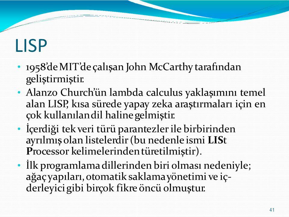 LISP 41 1958'de MIT'de çalışan John McCarthy tarafından geliştirmiştir. Alanzo Church'ün lambda calculus yaklaşımını temel alan LISP, kısa sürede yapa