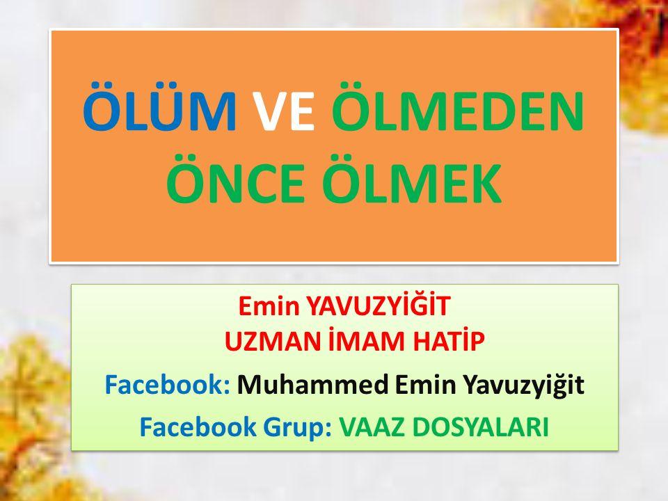 ÖLÜM VE ÖLMEDEN ÖNCE ÖLMEK Emin YAVUZYİĞİT UZMAN İMAM HATİP Facebook: Muhammed Emin Yavuzyiğit Facebook Grup: VAAZ DOSYALARI Emin YAVUZYİĞİT UZMAN İMA