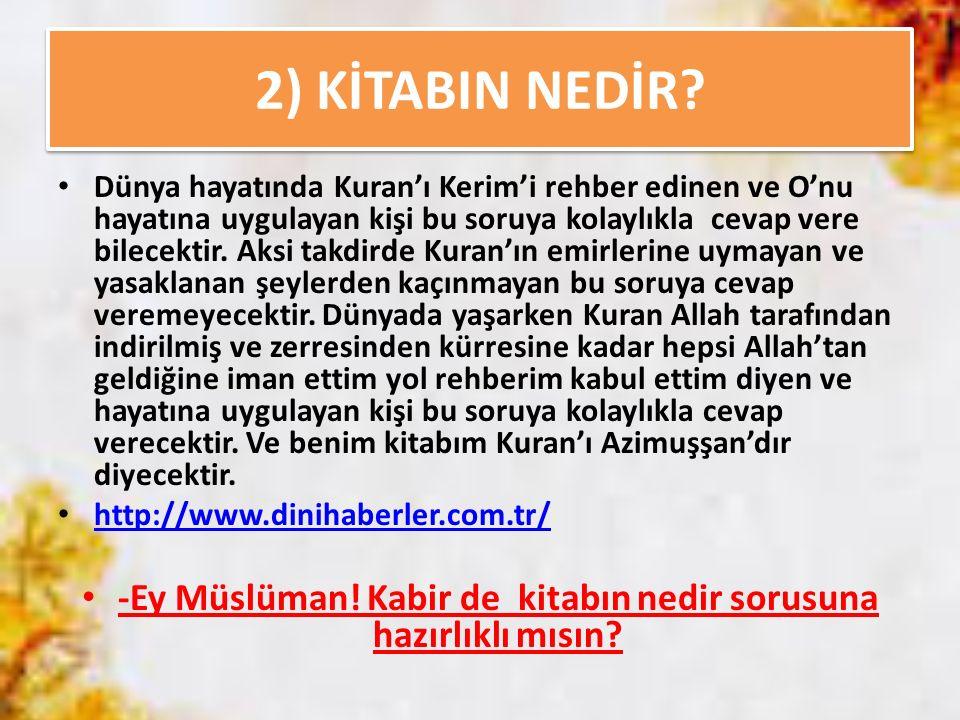 2) KİTABIN NEDİR? Dünya hayatında Kuran'ı Kerim'i rehber edinen ve O'nu hayatına uygulayan kişi bu soruya kolaylıkla cevap vere bilecektir. Aksi takdi