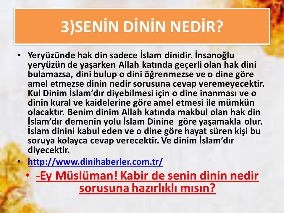3)SENİN DİNİN NEDİR? Yeryüzünde hak din sadece İslam dinidir. İnsanoğlu yeryüzün de yaşarken Allah katında geçerli olan hak dini bulamazsa, dini bulup