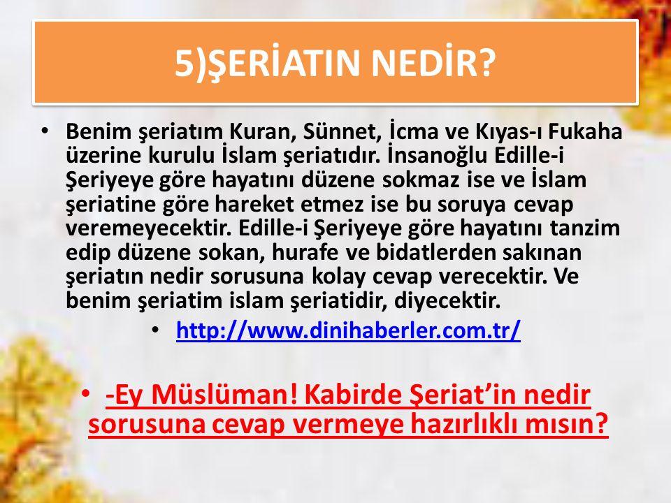 5)ŞERİATIN NEDİR? Benim şeriatım Kuran, Sünnet, İcma ve Kıyas-ı Fukaha üzerine kurulu İslam şeriatıdır. İnsanoğlu Edille-i Şeriyeye göre hayatını düze