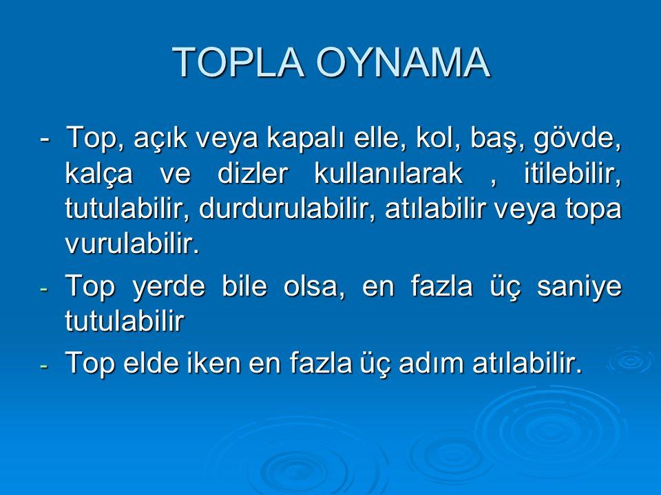 TOPLA OYNAMA - Top, açık veya kapalı elle, kol, baş, gövde, kalça ve dizler kullanılarak, itilebilir, tutulabilir, durdurulabilir, atılabilir veya top