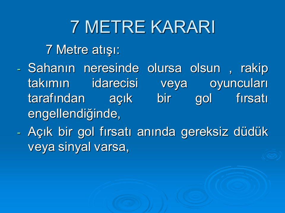 7 METRE KARARI 7 Metre atışı: - Sahanın neresinde olursa olsun, rakip takımın idarecisi veya oyuncuları tarafından açık bir gol fırsatı engellendiğind