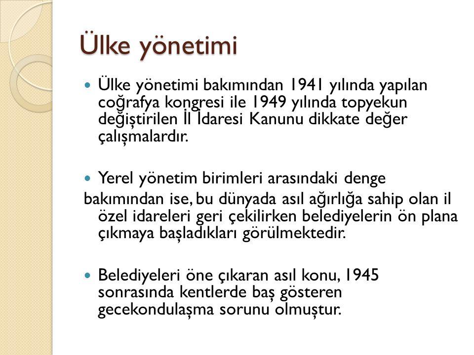 Ülke yönetimi Ülke yönetimi bakımından 1941 yılında yapılan co ğ rafya kongresi ile 1949 yılında topyekun de ğ iştirilen İ l İ daresi Kanunu dikkate de ğ er çalışmalardır.