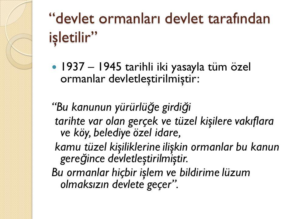 """""""devlet ormanları devlet tarafından işletilir"""" 1937 – 1945 tarihli iki yasayla tüm özel ormanlar devletleştirilmiştir: """"Bu kanunun yürürlü ğ e girdi ğ"""