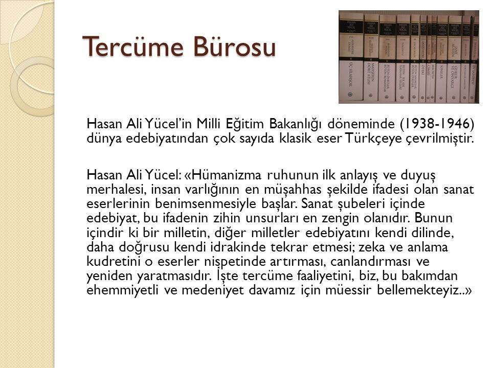 Tercüme Bürosu Hasan Ali Yücel'in Milli E ğ itim Bakanlı ğ ı döneminde (1938-1946) dünya edebiyatından çok sayıda klasik eser Türkçeye çevrilmiştir.