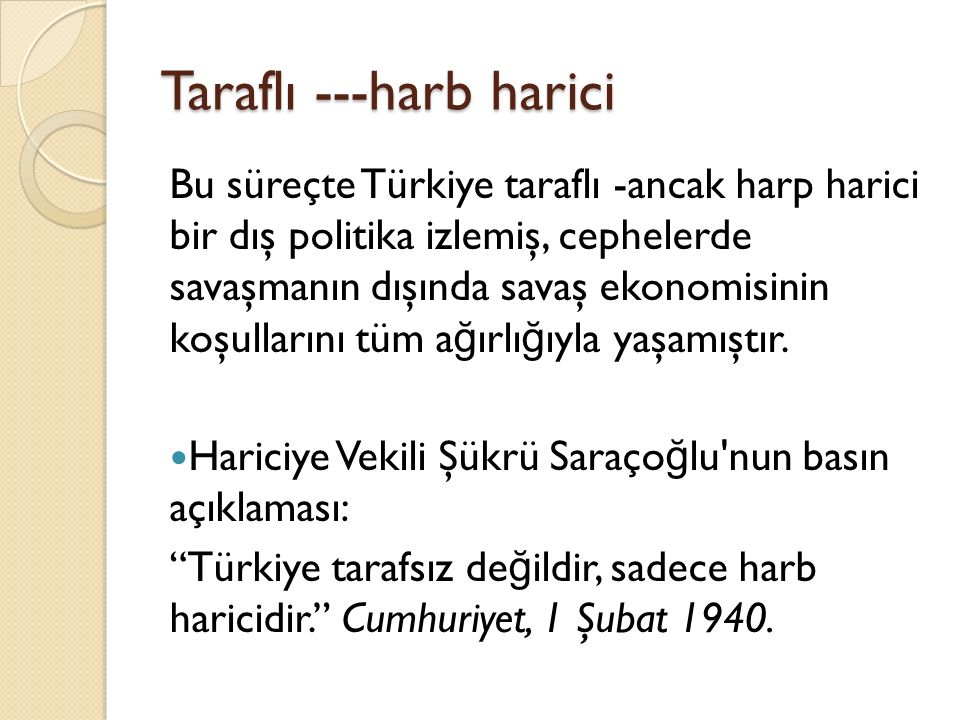 Taraflı ---harb harici Bu süreçte Türkiye taraflı -ancak harp harici bir dış politika izlemiş, cephelerde savaşmanın dışında savaş ekonomisinin koşullarını tüm a ğ ırlı ğ ıyla yaşamıştır.