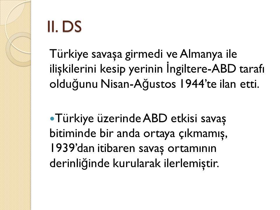 II. DS Türkiye savaşa girmedi ve Almanya ile ilişkilerini kesip yerinin İ ngiltere-ABD tarafı oldu ğ unu Nisan-A ğ ustos 1944'te ilan etti. Türkiye üz
