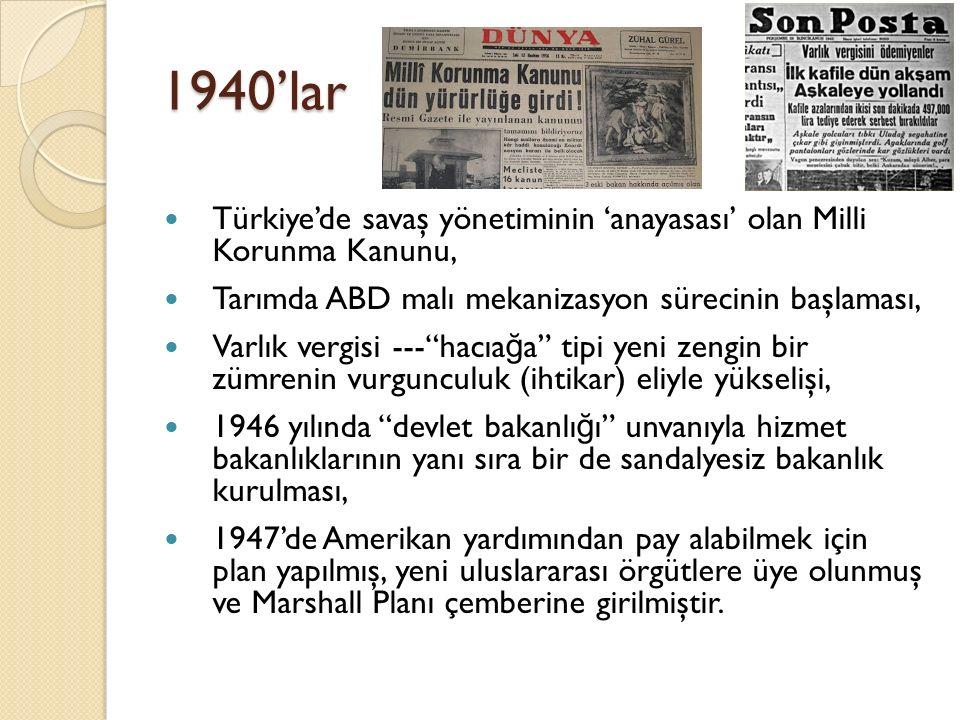 1940'lar Türkiye'de savaş yönetiminin 'anayasası' olan Milli Korunma Kanunu, Tarımda ABD malı mekanizasyon sürecinin başlaması, Varlık vergisi --- hacıa ğ a tipi yeni zengin bir zümrenin vurgunculuk (ihtikar) eliyle yükselişi, 1946 yılında devlet bakanlı ğ ı unvanıyla hizmet bakanlıklarının yanı sıra bir de sandalyesiz bakanlık kurulması, 1947'de Amerikan yardımından pay alabilmek için plan yapılmış, yeni uluslararası örgütlere üye olunmuş ve Marshall Planı çemberine girilmiştir.