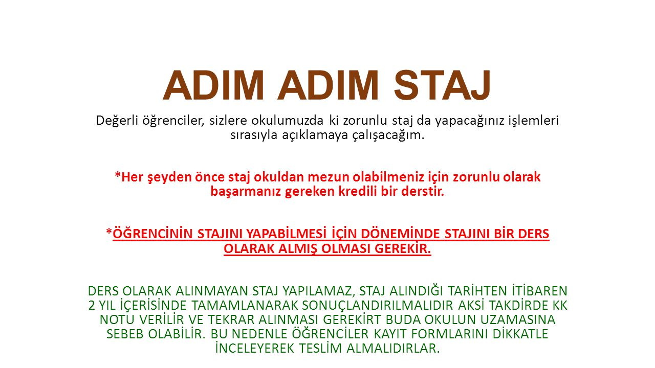 ADIM ADIM STAJ Değerli öğrenciler, sizlere okulumuzda ki zorunlu staj da yapacağınız işlemleri sırasıyla açıklamaya çalışacağım. *Her şeyden önce staj