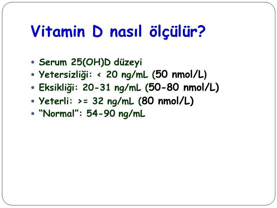 Vitamin D nasıl ölçülür? Serum 25(OH)D düzeyi Yetersizliği: < 20 ng/mL ( 50 nmol/L ) Eksikliği: 20-31 ng/mL ( 50-80 nmol/L) Yeterli: >= 32 ng/mL ( 80